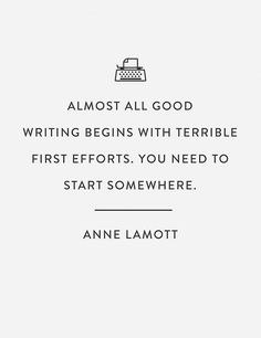 """Almost all good writing begins with terrible first efforts. You need to start somewhere."" 