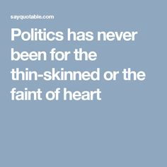 Politics has never been for the thin-skinned or the faint of heart Cheerleading Scholarships, Good Life Quotes, Best Quotes, Political Quotes, Politics, Heart, Best Quotes Ever, Too Skinny