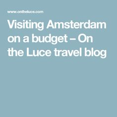 Visiting Amsterdam on a budget – On the Luce travel blog