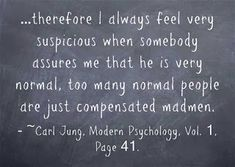 …therefore I always feel very suspicious when somebody assures me that he is very normal, too many normal people are just compensated madmen. ~Carl Jung, Modern Psychology, Vol. 1, Page 41.