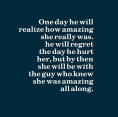 One day he will realize how amazing she really was. He will regret the day he hurt her, but by then she will be with the guy who knew she was amazing all along.