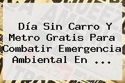 http://tecnoautos.com/wp-content/uploads/imagenes/tendencias/thumbs/dia-sin-carro-y-metro-gratis-para-combatir-emergencia-ambiental-en.jpg Dia Sin Carro Medellin 2016. Día sin carro y metro gratis para combatir emergencia ambiental en ..., Enlaces, Imágenes, Videos y Tweets - http://tecnoautos.com/actualidad/dia-sin-carro-medellin-2016-dia-sin-carro-y-metro-gratis-para-combatir-emergencia-ambiental-en/