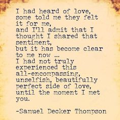 I had heard of love, some told me they felt it for me, and I'll admit that I thought I shared that sentiment, but it has become clear to me now ... I had not truly experienced this all-encompassing, unselfish, beautifully perfect side of love, until the moment I met you.  -Samuel Decker Thompson