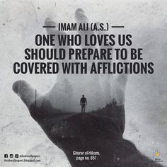 Imam Ali (a.s.) said: One who loves us should prepare to be covered with afflictions. - Ghurar al-Hikam, page no. 657 -