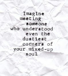 Imagine meeting someone who understood even the dustiest corners of your mixed up soul.