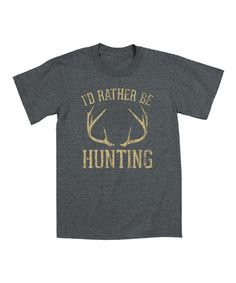 Heather Charcoal 'I'd Rather Be Hunting' Tee #zulily #zulilyfinds I just wish it said 'hunting sheds' or something