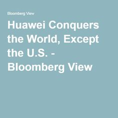 Huawei Conquers the World, Except the U.S. - Bloomberg View