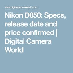 Nikon D850: Specs, release date and price confirmed | Digital Camera World