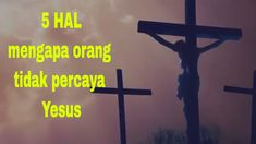 5 Hal mengapa orang tidak percaya Yesus..