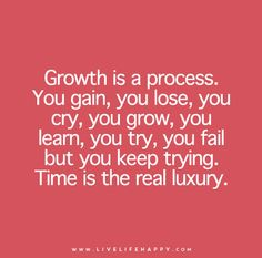 Growth is a process. You gain, you lose, you cry, you grow, you learn, you try, you fail but you keep trying. Time is the real luxury.