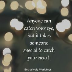 Anyone can catch your eye, but it takes someone special to catch your heart. Love quotes ...