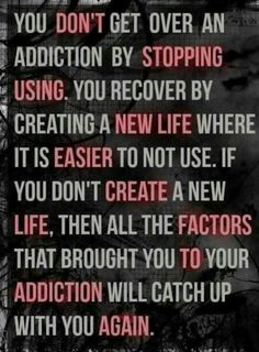 A new life where it's easier to not to use. That is the key to stopping whatever addiction you have. Sometimes deleting people from your life is what it takes to help stop an addiction. Do whatever it takes