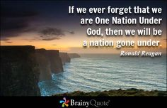 If we ever forget that we are One Nation Under God, then we will be a nation gone under. - Ronald Reagan - BrainyQuote