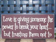 Love is giving someone the power to break your heart . . . . . but trusting them not to.