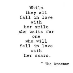 or she waits for someone to fall in love with her smile and her scars