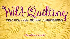 Wild Quilting: Creative Free-Motion Combinations