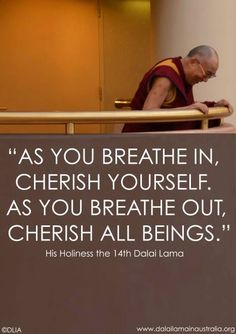 """As you breathe in, cherish yourself. As you breathe out, cherish all Beings."" - Dalai Lama XIV Breathing is a meditation. Great Quotes, Quotes To Live By, Life Quotes, Inspirational Quotes, Change Quotes, Attitude Quotes, Quotes Quotes, Motivational, Mantra"