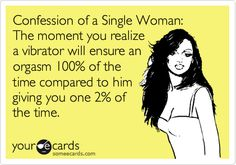 TRUTH Confession of a Single Woman: The moment you realize a vibrator will ensure an orgasm 100% of the time compared to him giving you one 2% of the time.