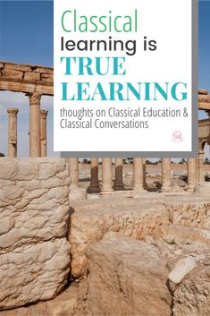 Classical Learning is TRUE learning - thoughts on Classical Education and Classical Conversations