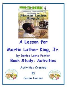 "This timely unit contains reading, comprehension, writing and fluency activities based on two stories about Martin Luther King Jr.  The book study focuses on the Ready-to-Read book entitled, ""A Lesson for Martin Luther King, Jr.""  The book was  written by Denise Lewis Patrick."