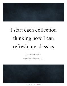 I start each collection thinking how I can refresh my classics Picture Quote #1