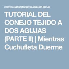 TUTORIAL DEL CONEJO TEJIDO A DOS AGUJAS (PARTE II)   Mientras Cuchufleta Duerme