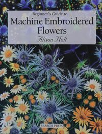 """""""Machine Embroidered Flowers"""" by Alison Holt, textile artist"""