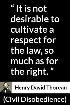 Henry David Thoreau - Civil Disobedience - It is not desirable to cultivate a respect for the law, so much as for the right.