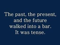 Past, present, and future walked into a bar. It was tense. #GrammarHumor