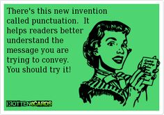 There's this new invention   called punctuation.  It   helps readers better   understand the   message you are   trying to convey.    You should try it!