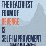 The healthiest form of revenge is self-improvement.