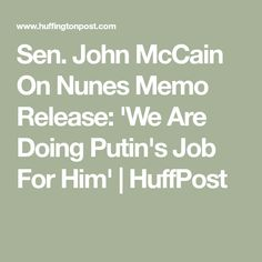 Sen. John McCain On Nunes Memo Release: 'We Are Doing Putin's Job For Him' | HuffPost