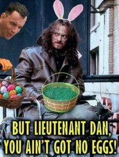 But lieutenant Dan...