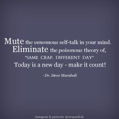 """Mute the venomous self-talk in your mind. Eliminate the poisonous theory of, """"Same Crap, Different Day."""" Today is a new day - make it count!"""