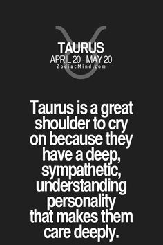 Taurus is a great shoulder to cry on because they have a deep, sympathetic,understanding personality that makes them care deeply