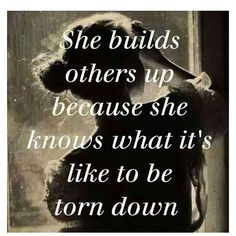 """She builds others up, because she knows what it's like to be torn down."""