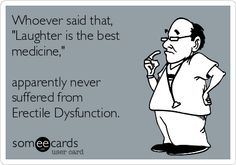 """Whoever said that, """"Laughter is the best medicine,"""" apparently never suffered from Erectile Dysfunction."""