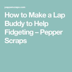 How to Make a Lap Buddy to Help Fidgeting – Pepper Scraps