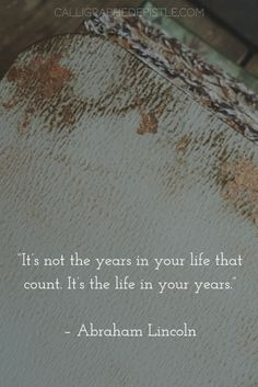 Quote: It's not the years in your life that count. It's the life in your years. Abraham Lincoln | Lesson: How are you living your life? With meaning...and intention?