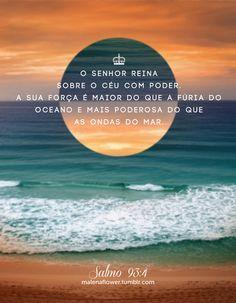 """""""O SENHOR reina no céu com poder. A Sua força é maior do que a fúria do oceano e mais poderosa do que as ondas do mar.""""   Salmo 93:4, Nova Tradução na Linguagem de Hoje"""