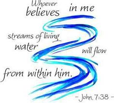 John 7:38 Whoever believes in me streams of living water will flow from within him.