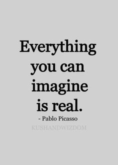 """Everything that you imagine is real"""