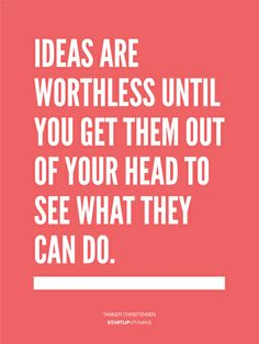 Ideas are worthless until you get them out of your head to see what they can do