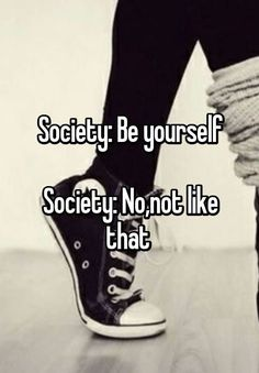 Society: Be yourself Society: No,not like that