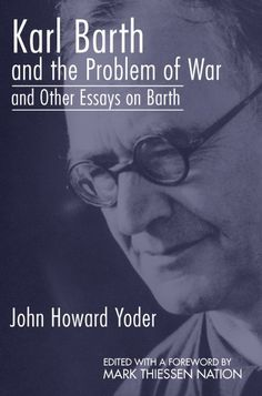 KARL BARTH AND THE PROBLEM OF WAR, AND OTHER ESSAYS ON BARTH (by John Howard…