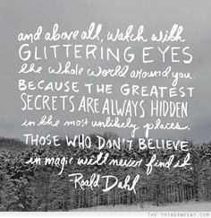 And above all watch with glittering eyes the whole world around you because the greatest secrets are always hidden in the most unlikely places