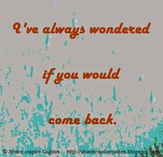 I've always wondered if you would come back. #Relationships #Relationshipslessons #Relationshipsadvice #Relationshipsquotes #quotesonRelationships #Relationshipsquotesandsayings #wondered #shareinspirequotes #share #inspire #quotes