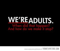 We're adults. When did that happen? And how do we make it stop?
