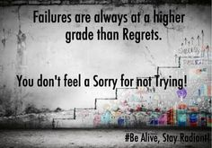 Dont shout a Cry, Before you thoroughly Try!  Don't fear Failure, Before you start to Aspire!  Regret is the worst feeling. Don't keep one.