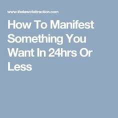 How To Manifest Something You Want In 24hrs Or Less